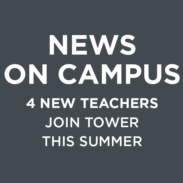 News on Campus: 4 New Teachers Join Tower This Summer